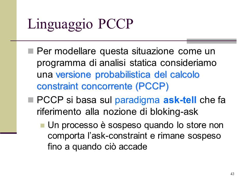 43 Linguaggio PCCP versione probabilistica del calcolo constraint concorrente (PCCP) Per modellare questa situazione come un programma di analisi statica consideriamo una versione probabilistica del calcolo constraint concorrente (PCCP) PCCP si basa sul paradigma ask-tell che fa riferimento alla nozione di bloking-ask Un processo è sospeso quando lo store non comporta lask-constraint e rimane sospeso fino a quando ciò accade