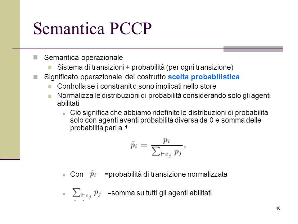 46 Semantica PCCP Semantica operazionale Sistema di transizioni + probabilità (per ogni transizione) Significato operazionale del costrutto scelta probabilistica Controlla se i constranit c i sono implicati nello store Normalizza le distribuzioni di probabilità considerando solo gli agenti abilitati Ciò significa che abbiamo ridefinito le distribuzioni di probabilità solo con agenti aventi probabilità diversa da 0 e somma delle probabilità pari a 1 Con =probabilità di transizione normalizzata =somma su tutti gli agenti abilitati
