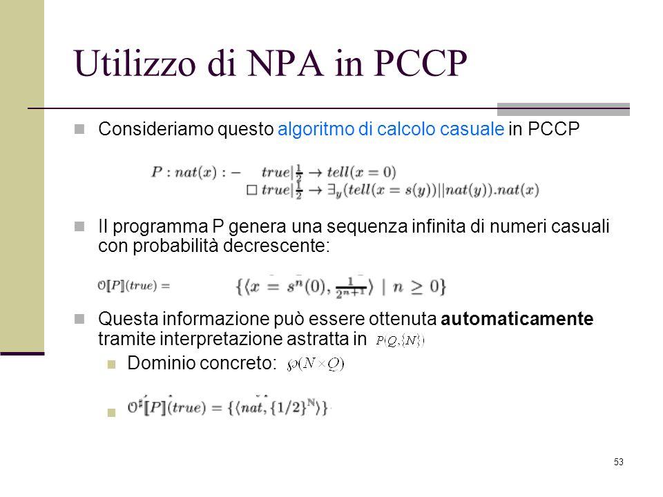 53 Utilizzo di NPA in PCCP Consideriamo questo algoritmo di calcolo casuale in PCCP Il programma P genera una sequenza infinita di numeri casuali con probabilità decrescente: Questa informazione può essere ottenuta automaticamente tramite interpretazione astratta in Dominio concreto: