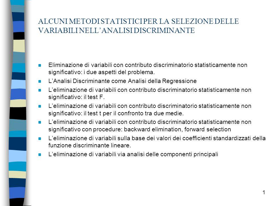 1 ALCUNI METODI STATISTICI PER LA SELEZIONE DELLE VARIABILI NELLANALISI DISCRIMINANTE n Eliminazione di variabili con contributo discriminatorio statisticamente non significativo: i due aspetti del problema.