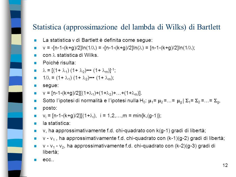 12 Statistica (approssimazione del lambda di Wilks) di Bartlett n La statistica v di Bartlett è definita come segue: n v = -[n-1-(k+g)/2]ln(1/ ) = -[n-1-(k+g)/2]ln( ) = [n-1-(k+g)/2]ln(1/ ); n con statistica di Wilks.