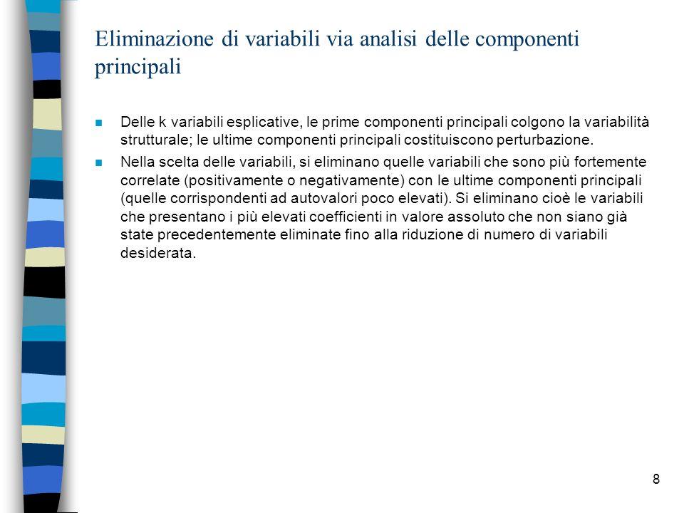 8 Eliminazione di variabili via analisi delle componenti principali n Delle k variabili esplicative, le prime componenti principali colgono la variabilità strutturale; le ultime componenti principali costituiscono perturbazione.
