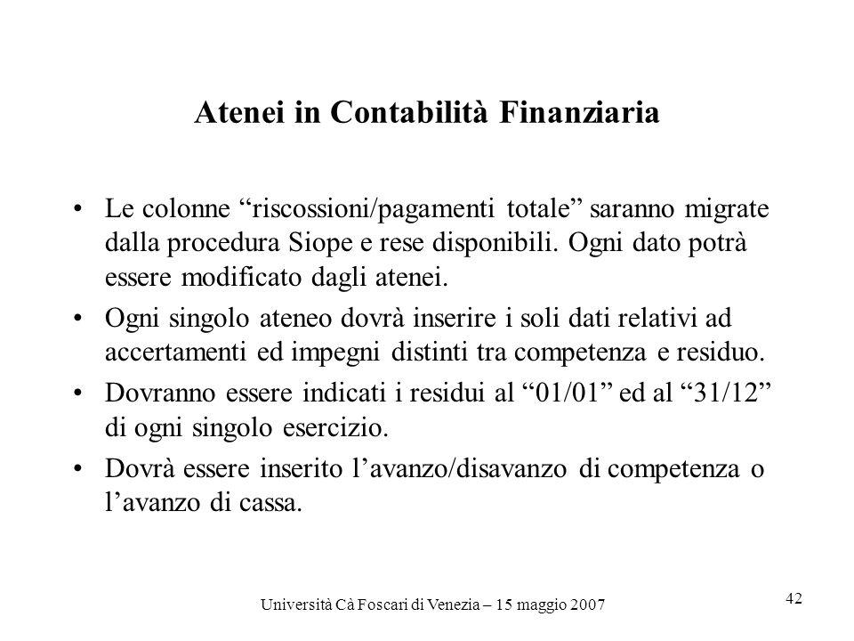Università Cà Foscari di Venezia – 15 maggio 2007 42 Atenei in Contabilità Finanziaria Le colonne riscossioni/pagamenti totale saranno migrate dalla procedura Siope e rese disponibili.