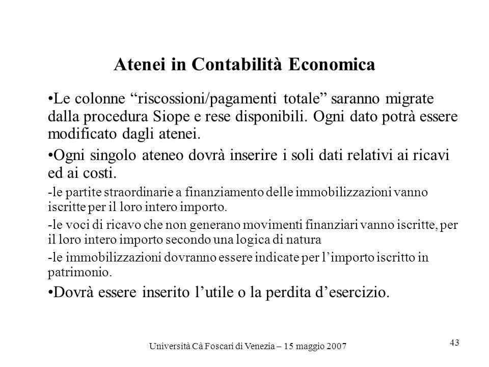 Università Cà Foscari di Venezia – 15 maggio 2007 43 Atenei in Contabilità Economica Le colonne riscossioni/pagamenti totale saranno migrate dalla procedura Siope e rese disponibili.