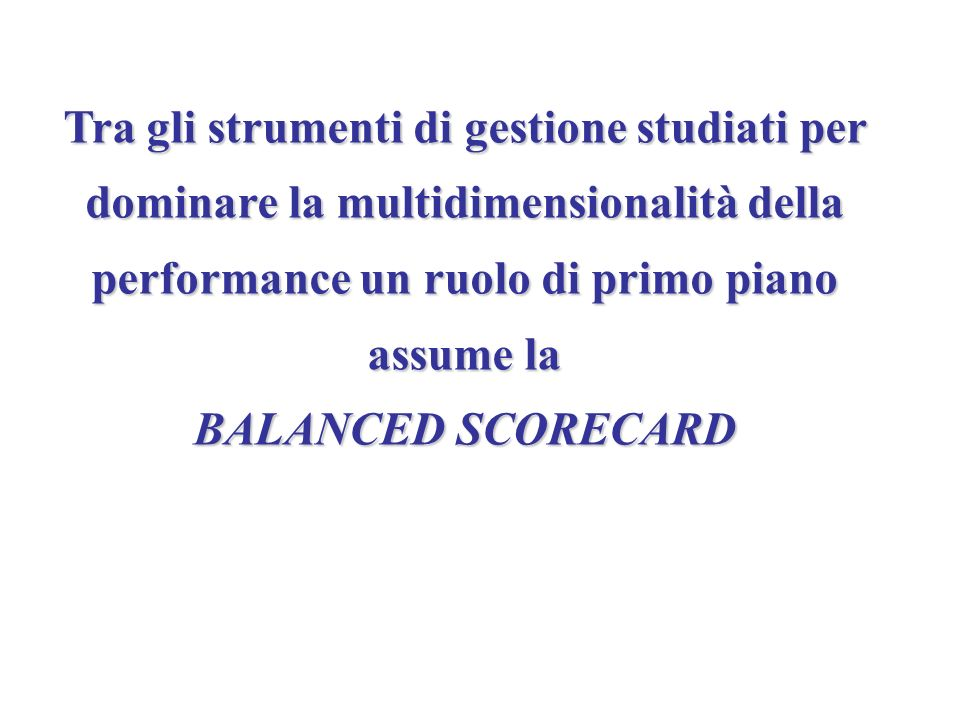 Tra gli strumenti di gestione studiati per dominare la multidimensionalità della performance un ruolo di primo piano assume la BALANCED SCORECARD