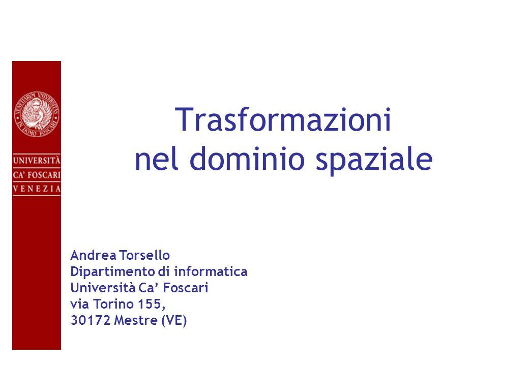 Trasformazioni nel dominio spaziale Andrea Torsello Dipartimento di informatica Università Ca Foscari via Torino 155, 30172 Mestre (VE)
