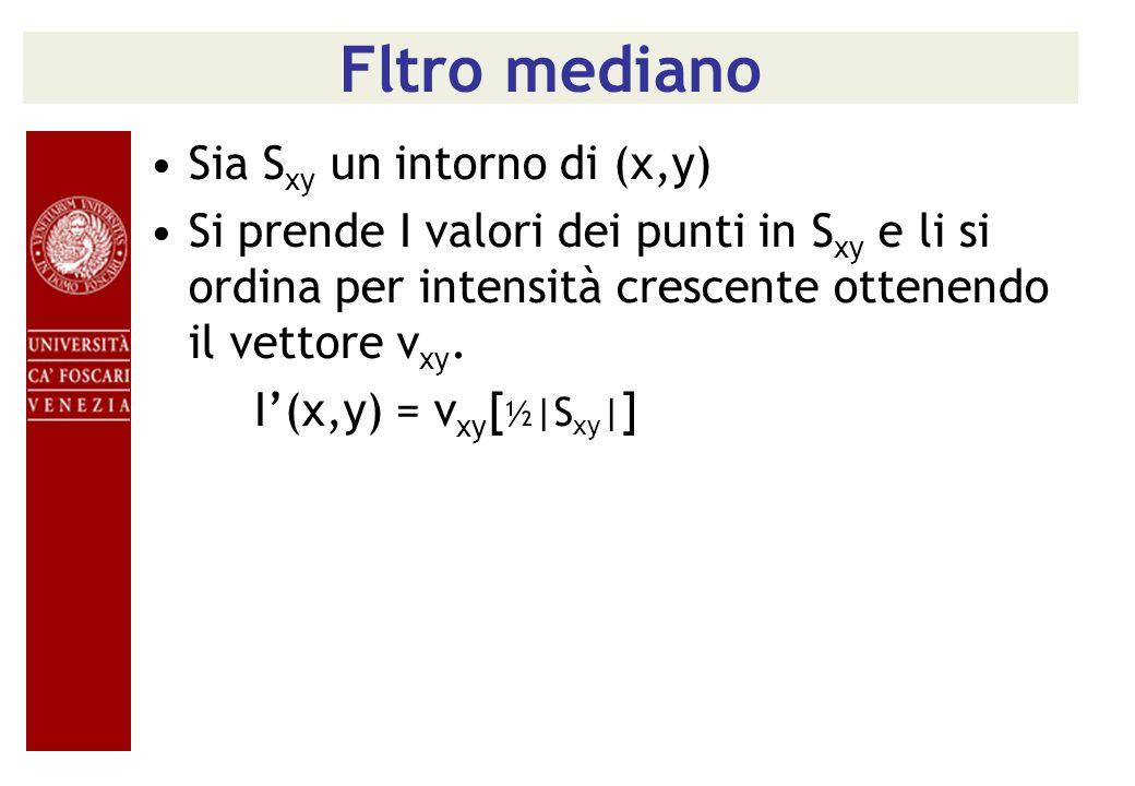 Fltro mediano Sia S xy un intorno di (x,y) Si prende I valori dei punti in S xy e li si ordina per intensità crescente ottenendo il vettore v xy. I(x,