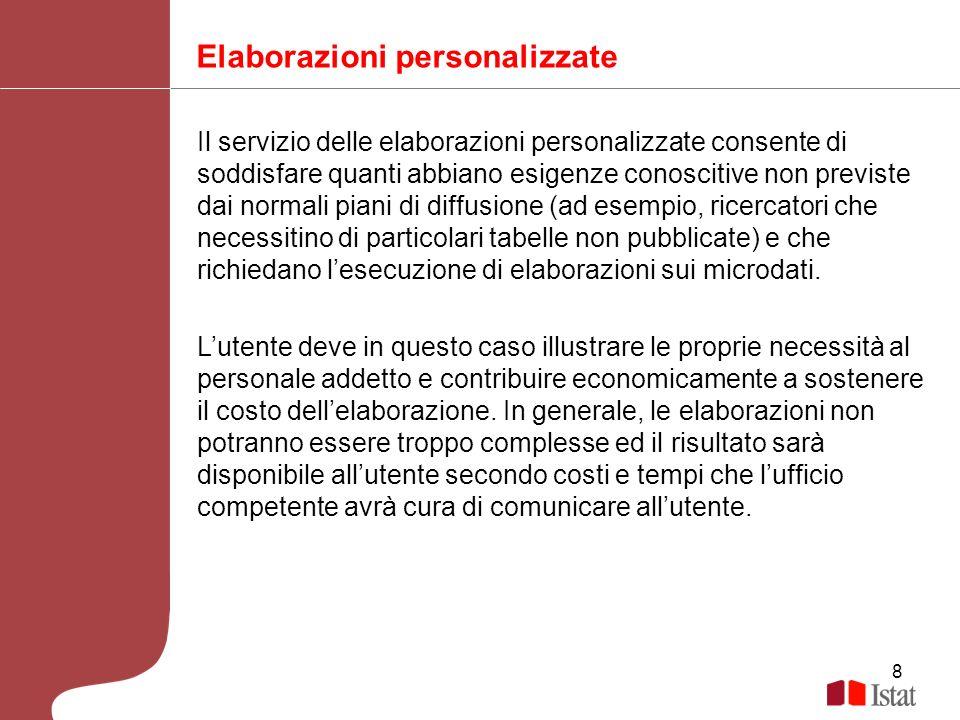 8 Elaborazioni personalizzate Il servizio delle elaborazioni personalizzate consente di soddisfare quanti abbiano esigenze conoscitive non previste da