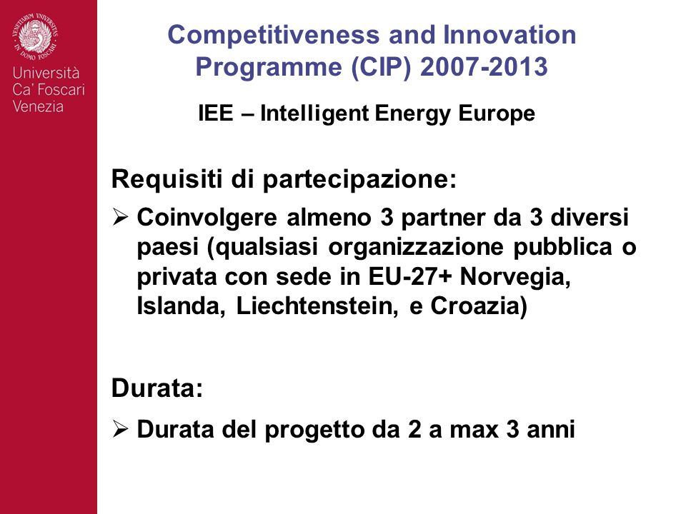 Requisiti di partecipazione: Coinvolgere almeno 3 partner da 3 diversi paesi (qualsiasi organizzazione pubblica o privata con sede in EU-27+ Norvegia, Islanda, Liechtenstein, e Croazia) Durata: Durata del progetto da 2 a max 3 anni Competitiveness and Innovation Programme (CIP) 2007-2013 IEE – Intelligent Energy Europe