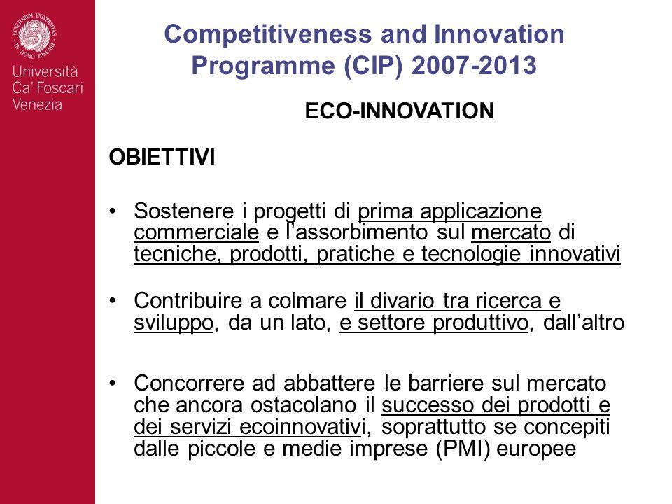 OBIETTIVI Sostenere i progetti di prima applicazione commerciale e lassorbimento sul mercato di tecniche, prodotti, pratiche e tecnologie innovativi Contribuire a colmare il divario tra ricerca e sviluppo, da un lato, e settore produttivo, dallaltro Concorrere ad abbattere le barriere sul mercato che ancora ostacolano il successo dei prodotti e dei servizi ecoinnovativi, soprattutto se concepiti dalle piccole e medie imprese (PMI) europee Competitiveness and Innovation Programme (CIP) 2007-2013 ECO-INNOVATION