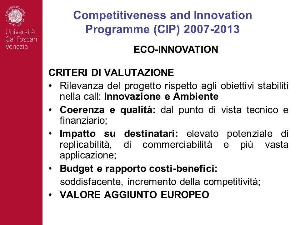 CRITERI DI VALUTAZIONE Rilevanza del progetto rispetto agli obiettivi stabiliti nella call: Innovazione e Ambiente Coerenza e qualità: dal punto di vista tecnico e finanziario; Impatto su destinatari: elevato potenziale di replicabilità, di commerciabilità e più vasta applicazione; Budget e rapporto costi-benefici: soddisfacente, incremento della competitività; VALORE AGGIUNTO EUROPEO Competitiveness and Innovation Programme (CIP) 2007-2013 ECO-INNOVATION