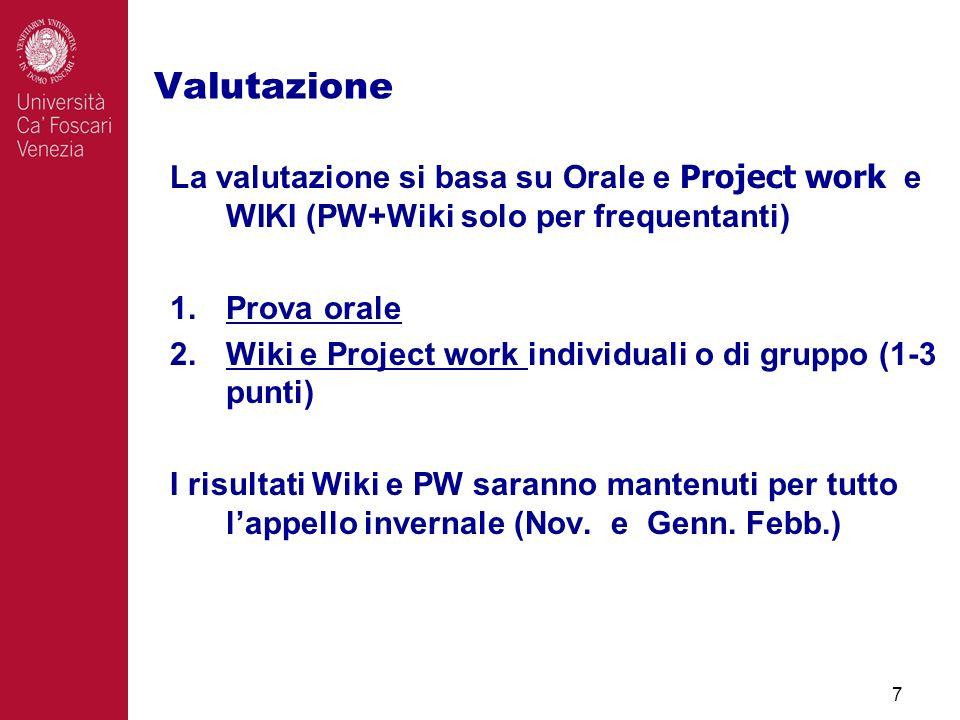 Valutazione 7 La valutazione si basa su Orale e Project work e WIKI (PW+Wiki solo per frequentanti) 1.Prova orale 2.Wiki e Project work individuali o di gruppo (1-3 punti) I risultati Wiki e PW saranno mantenuti per tutto lappello invernale (Nov.