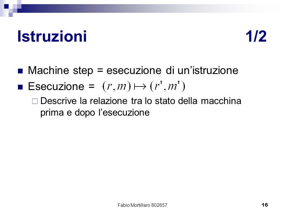 Fabio Mortillaro 80265716 Istruzioni1/2 Machine step = esecuzione di unistruzione Esecuzione = Descrive la relazione tra lo stato della macchina prima e dopo lesecuzione