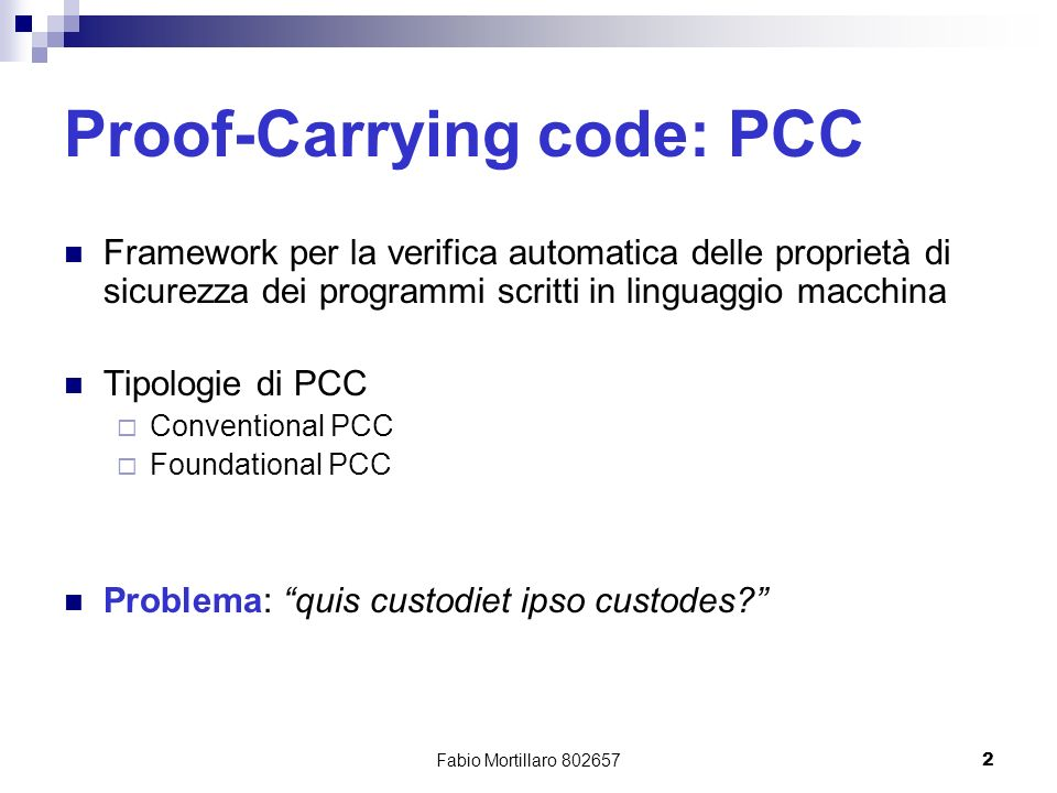 Fabio Mortillaro 8026572 Proof-Carrying code: PCC Framework per la verifica automatica delle proprietà di sicurezza dei programmi scritti in linguaggio macchina Tipologie di PCC Conventional PCC Foundational PCC Problema: quis custodiet ipso custodes