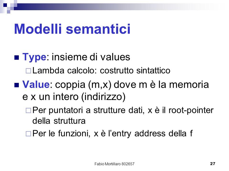 Fabio Mortillaro 80265727 Modelli semantici Type: insieme di values Lambda calcolo: costrutto sintattico Value: coppia (m,x) dove m è la memoria e x un intero (indirizzo) Per puntatori a strutture dati, x è il root-pointer della struttura Per le funzioni, x è lentry address della f