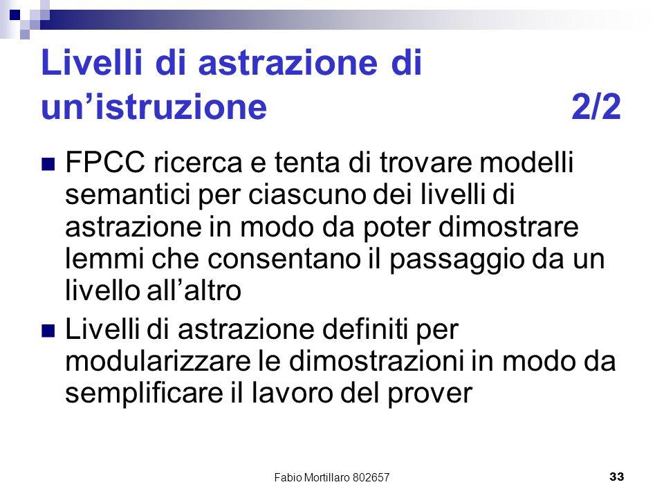 Fabio Mortillaro 80265733 Livelli di astrazione di unistruzione2/2 FPCC ricerca e tenta di trovare modelli semantici per ciascuno dei livelli di astrazione in modo da poter dimostrare lemmi che consentano il passaggio da un livello allaltro Livelli di astrazione definiti per modularizzare le dimostrazioni in modo da semplificare il lavoro del prover