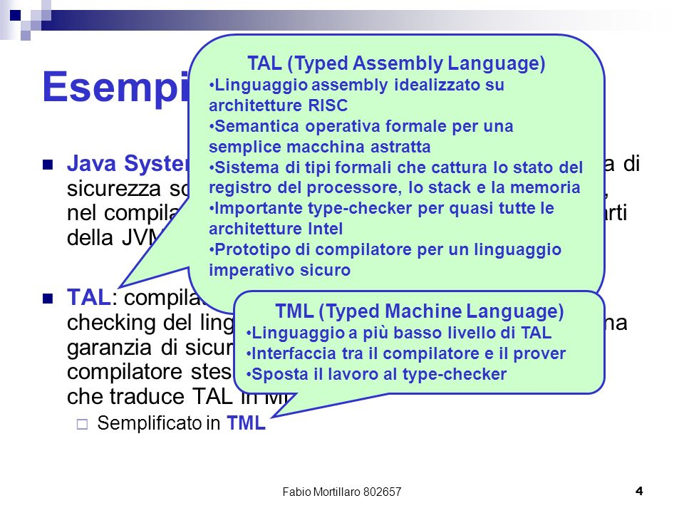 Fabio Mortillaro 8026574 Esempi Java System: byte-code verifier fornisce una garanzia di sicurezza solo se non ci sono bugs nel verifier stesso, nel compilatore JIT, nel garbage collector o in altre parti della JVM TAL: compilatore produce TAL e si effettua il type- checking del linguaggio a basso livello che fornisce una garanzia di sicurezza solo se non ci sono bugs nel compilatore stesso, nel type-checker o nellassembler che traduce TAL in ML Semplificato in TML TAL (Typed Assembly Language) Linguaggio assembly idealizzato su architetture RISC Semantica operativa formale per una semplice macchina astratta Sistema di tipi formali che cattura lo stato del registro del processore, lo stack e la memoria Importante type-checker per quasi tutte le architetture Intel Prototipo di compilatore per un linguaggio imperativo sicuro TML (Typed Machine Language) Linguaggio a più basso livello di TAL Interfaccia tra il compilatore e il prover Sposta il lavoro al type-checker