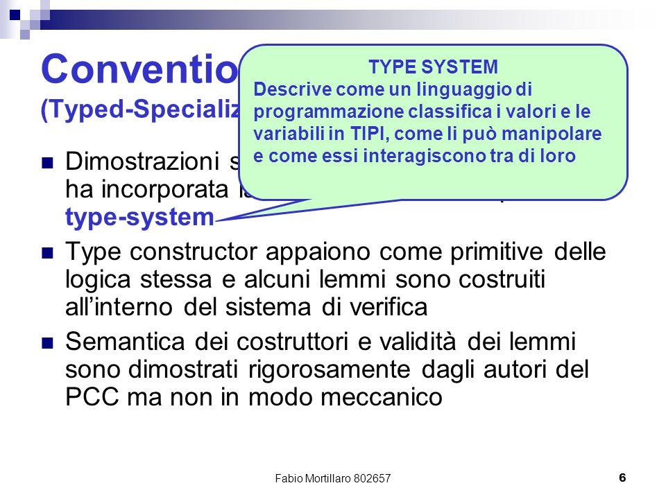 Fabio Mortillaro 8026576 Conventional PCC (Typed-Specialized) Dimostrazioni scritte utilizzando una logica che ha incorporata la comprensione di un particolare type-system Type constructor appaiono come primitive delle logica stessa e alcuni lemmi sono costruiti allinterno del sistema di verifica Semantica dei costruttori e validità dei lemmi sono dimostrati rigorosamente dagli autori del PCC ma non in modo meccanico TYPE SYSTEM Descrive come un linguaggio di programmazione classifica i valori e le variabili in TIPI, come li può manipolare e come essi interagiscono tra di loro