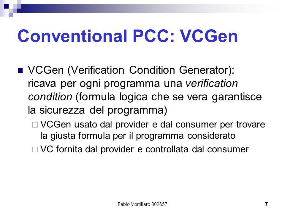 Fabio Mortillaro 8026577 Conventional PCC: VCGen VCGen (Verification Condition Generator): ricava per ogni programma una verification condition (formula logica che se vera garantisce la sicurezza del programma) VCGen usato dal provider e dal consumer per trovare la giusta formula per il programma considerato VC fornita dal provider e controllata dal consumer