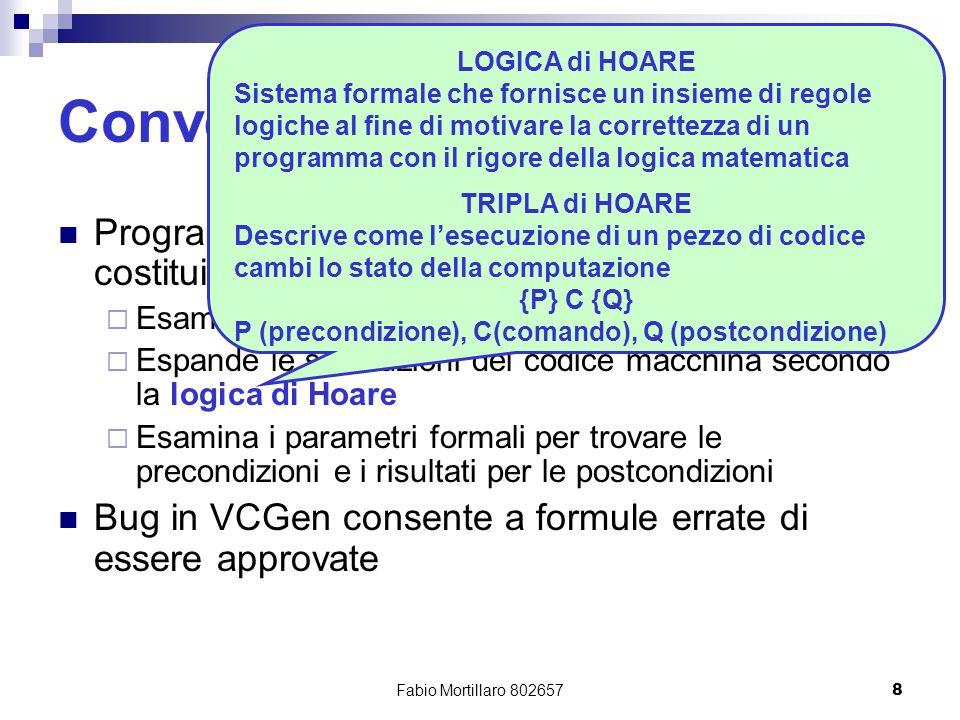 Fabio Mortillaro 8026578 Conventional PCC: VCGen Programma grosso (es: Cedilla Systems è costituito da 23000 righe di codice C) Esamina le istruzioni macchina del programma Espande le sostituzioni del codice macchina secondo la logica di Hoare Esamina i parametri formali per trovare le precondizioni e i risultati per le postcondizioni Bug in VCGen consente a formule errate di essere approvate LOGICA di HOARE Sistema formale che fornisce un insieme di regole logiche al fine di motivare la correttezza di un programma con il rigore della logica matematica TRIPLA di HOARE Descrive come lesecuzione di un pezzo di codice cambi lo stato della computazione {P} C {Q} P (precondizione), C(comando), Q (postcondizione)