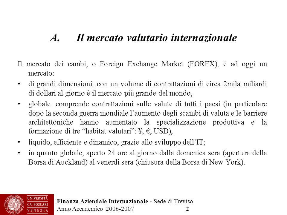 Finanza Aziendale Internazionale - Sede di Treviso Anno Accademico 2006-2007 2 Il mercato dei cambi, o Foreign Exchange Market (FOREX), è ad oggi un m