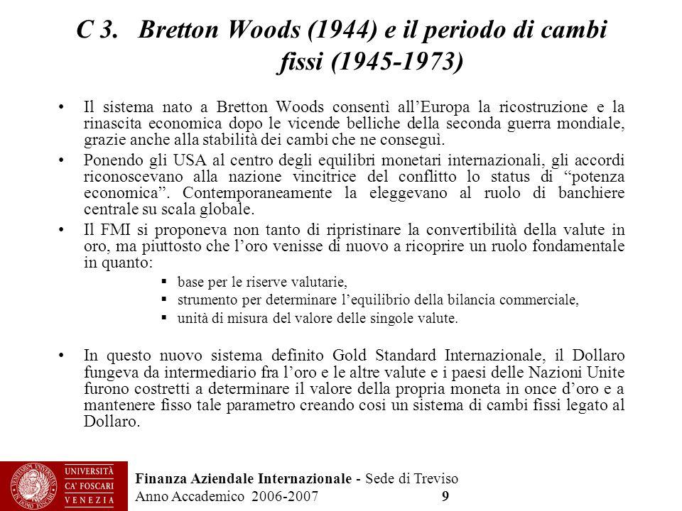Finanza Aziendale Internazionale - Sede di Treviso Anno Accademico 2006-2007 9 C 3. Bretton Woods (1944) e il periodo di cambi fissi (1945-1973) Il si