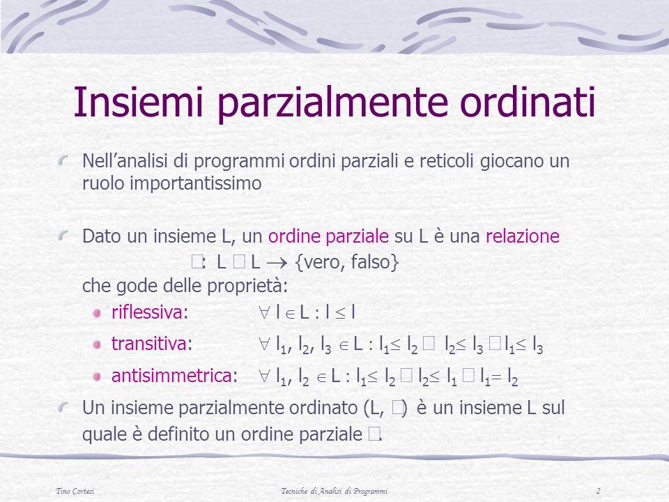 Tino CortesiTecniche di Analisi di Programmi 3 Esempio a b c d e f g L= { a,b,c,d,e,f,g } ={( a,c), (a,e), (b,d), (b,f), (c,g), (d,g), (e,g), (f,g)} T (L, ) è un insieme parzialmente ordinato (finito)