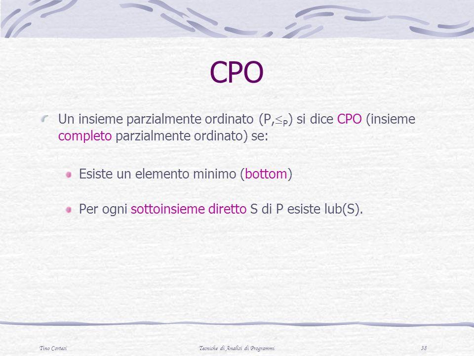 Tino CortesiTecniche di Analisi di Programmi 38 CPO Un insieme parzialmente ordinato (P, P ) si dice CPO (insieme completo parzialmente ordinato) se: