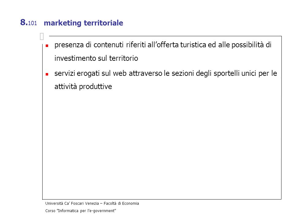 Università Ca Foscari Venezia – Facoltà di Economia Corso Informatica per le-government 8. 101 marketing territoriale presenza di contenuti riferiti a