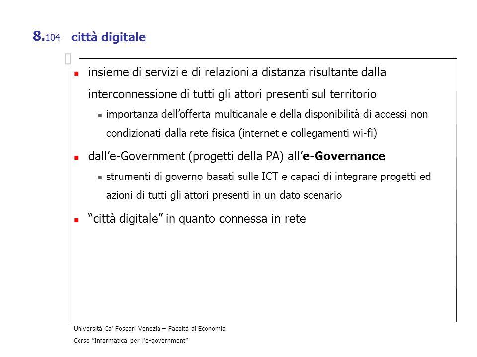 Università Ca Foscari Venezia – Facoltà di Economia Corso Informatica per le-government 8. 104 città digitale insieme di servizi e di relazioni a dist