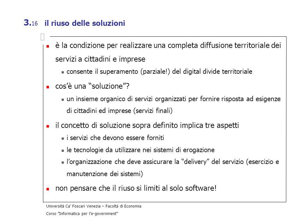 Università Ca Foscari Venezia – Facoltà di Economia Corso Informatica per le-government 3. 16 il riuso delle soluzioni è la condizione per realizzare
