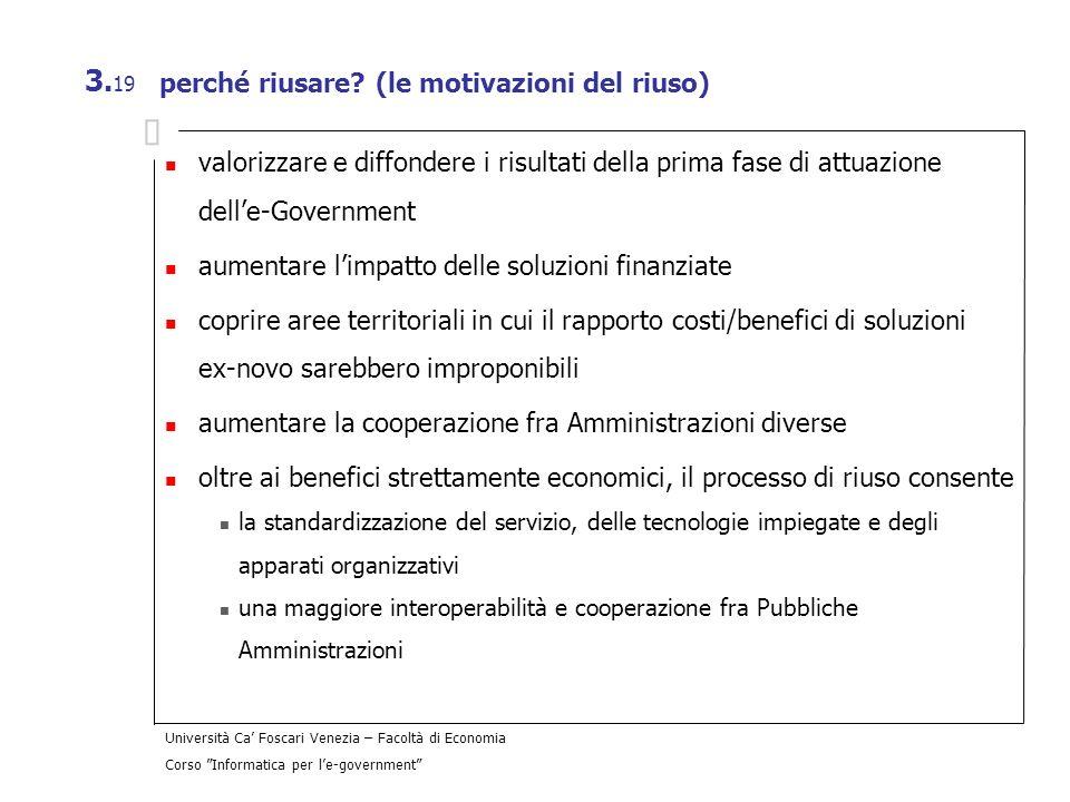 Università Ca Foscari Venezia – Facoltà di Economia Corso Informatica per le-government 3. 19 perché riusare? (le motivazioni del riuso) valorizzare e