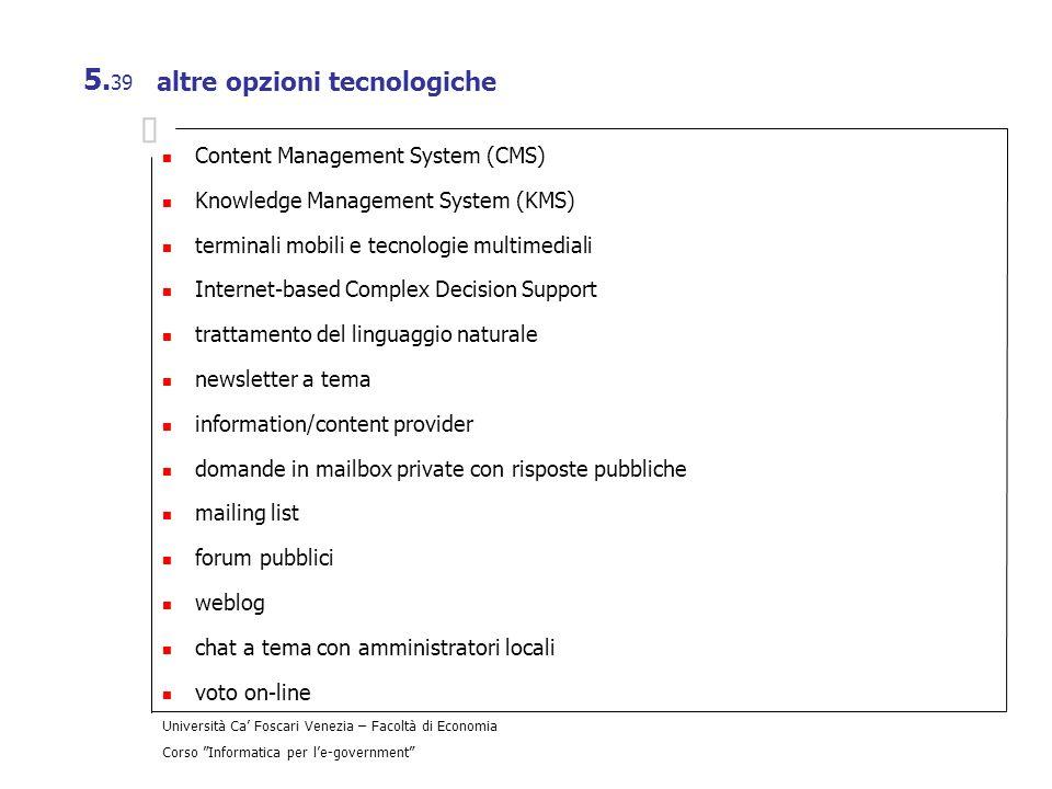 Università Ca Foscari Venezia – Facoltà di Economia Corso Informatica per le-government 5. 39 altre opzioni tecnologiche Content Management System (CM