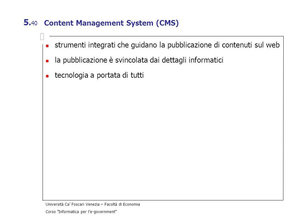 Università Ca Foscari Venezia – Facoltà di Economia Corso Informatica per le-government 5. 40 Content Management System (CMS) strumenti integrati che