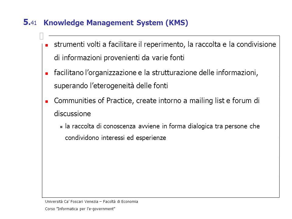 Università Ca Foscari Venezia – Facoltà di Economia Corso Informatica per le-government 5. 41 Knowledge Management System (KMS) strumenti volti a faci