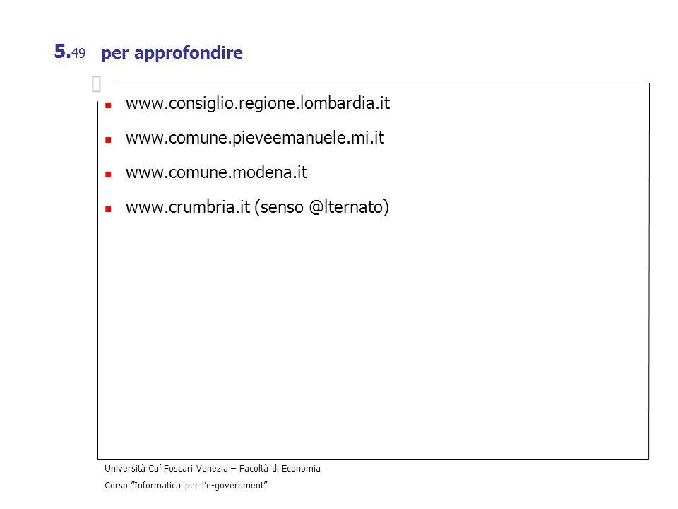Università Ca Foscari Venezia – Facoltà di Economia Corso Informatica per le-government 5. 49 per approfondire www.consiglio.regione.lombardia.it www.