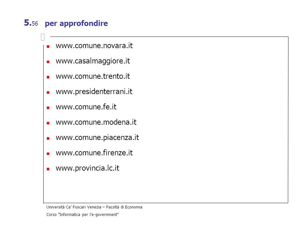 Università Ca Foscari Venezia – Facoltà di Economia Corso Informatica per le-government 5. 56 per approfondire www.comune.novara.it www.casalmaggiore.