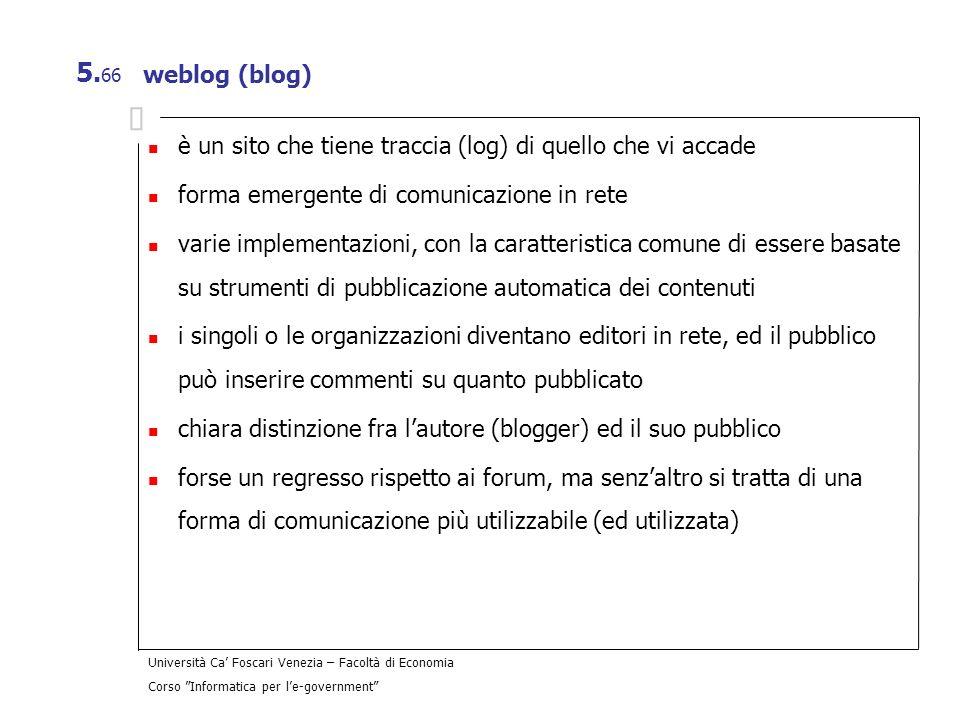 Università Ca Foscari Venezia – Facoltà di Economia Corso Informatica per le-government 5. 66 weblog (blog) è un sito che tiene traccia (log) di quell