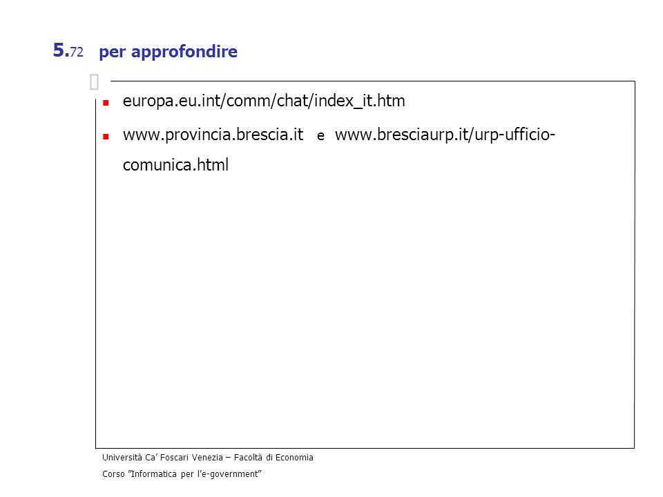 Università Ca Foscari Venezia – Facoltà di Economia Corso Informatica per le-government 5. 72 per approfondire europa.eu.int/comm/chat/index_it.htm ww