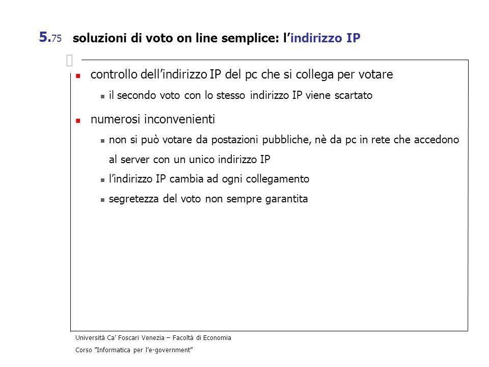 Università Ca Foscari Venezia – Facoltà di Economia Corso Informatica per le-government 5. 75 soluzioni di voto on line semplice: lindirizzo IP contro