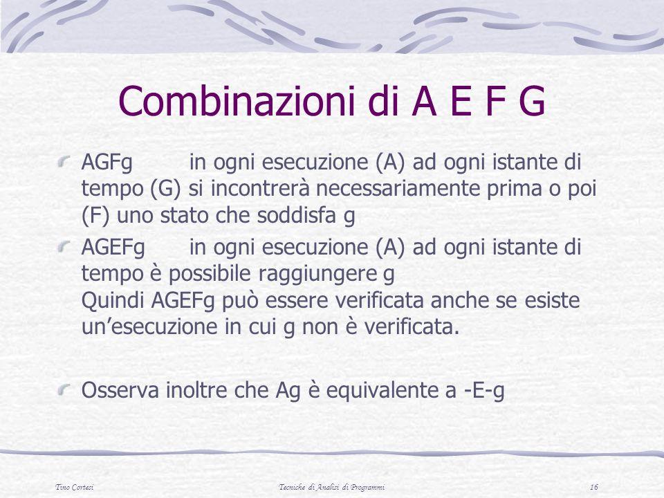 Tino CortesiTecniche di Analisi di Programmi 16 Combinazioni di A E F G AGFgin ogni esecuzione (A) ad ogni istante di tempo (G) si incontrerà necessariamente prima o poi (F) uno stato che soddisfa g AGEFgin ogni esecuzione (A) ad ogni istante di tempo è possibile raggiungere g Quindi AGEFg può essere verificata anche se esiste unesecuzione in cui g non è verificata.