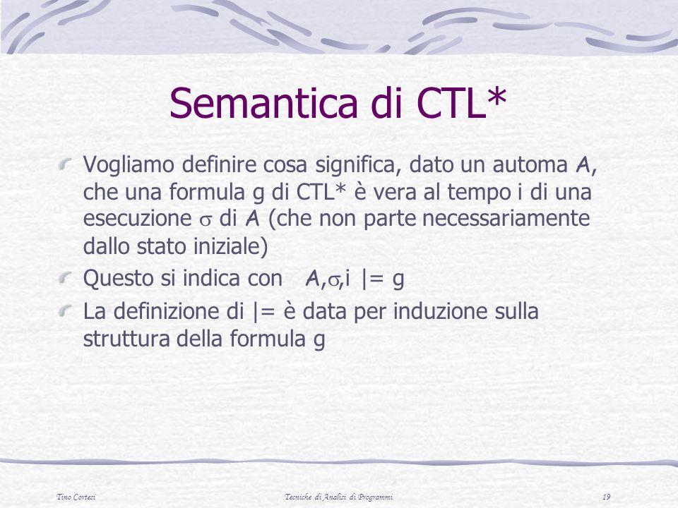 Tino CortesiTecniche di Analisi di Programmi 19 Semantica di CTL* Vogliamo definire cosa significa, dato un automa A, che una formula g di CTL* è vera al tempo i di una esecuzione di A (che non parte necessariamente dallo stato iniziale) Questo si indica con A,,i |= g La definizione di |= è data per induzione sulla struttura della formula g