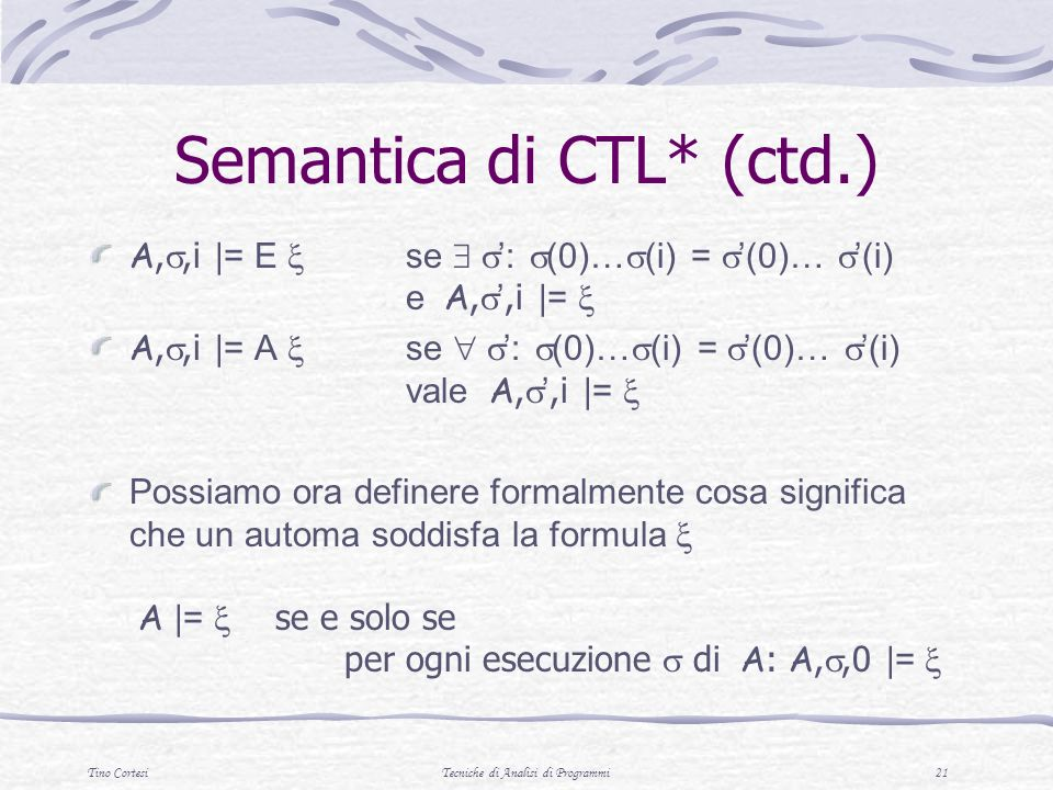 Tino CortesiTecniche di Analisi di Programmi 21 Semantica di CTL* (ctd.) A,,i |= E se : (0)… (i) = (0)… (i) e A,,i |= A,,i |= A se : (0)… (i) = (0)… (i) vale A,,i |= Possiamo ora definere formalmente cosa significa che un automa soddisfa la formula A |= se e solo se per ogni esecuzione di A : A,,0 |=