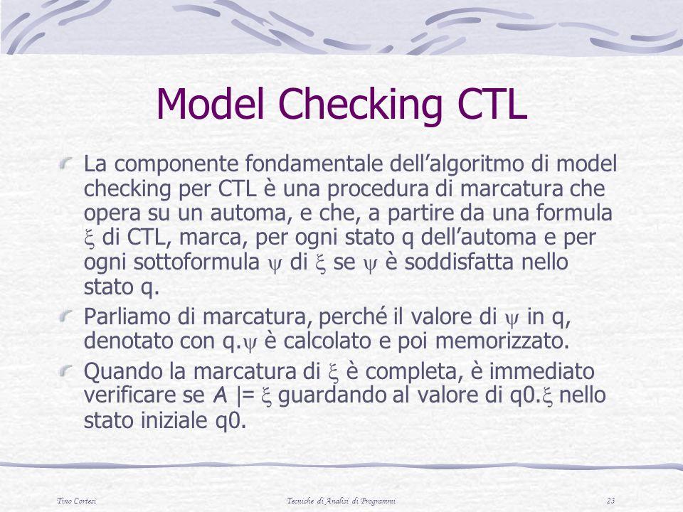 Tino CortesiTecniche di Analisi di Programmi 23 Model Checking CTL La componente fondamentale dellalgoritmo di model checking per CTL è una procedura di marcatura che opera su un automa, e che, a partire da una formula di CTL, marca, per ogni stato q dellautoma e per ogni sottoformula di se è soddisfatta nello stato q.