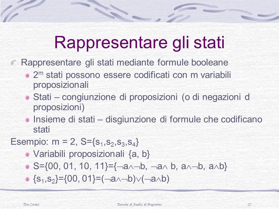 Tino CortesiTecniche di Analisi di Programmi 25 Rappresentare gli stati Rappresentare gli stati mediante formule booleane 2 m stati possono essere codificati con m variabili proposizionali Stati – congiunzione di proposizioni (o di negazioni d proposizioni) Insieme di stati – disgiunzione di formule che codificano stati Esempio: m = 2, S={s 1,s 2,s 3,s 4 } Variabili proposizionali {a, b} S={00, 01, 10, 11}={ a b, a b, a b, a b} {s 1,s 2 }={00, 01}=( a b) ( a b)