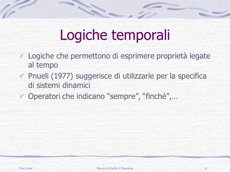 Tino CortesiTecniche di Analisi di Programmi 6 Logiche temporali Logiche che permettono di esprimere proprietà legate al tempo Pnueli (1977) suggerisce di utilizzarle per la specifica di sistemi dinamici Operatori che indicano sempre, finché,…