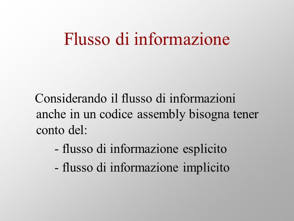 Flusso di informazione Considerando il flusso di informazioni anche in un codice assembly bisogna tener conto del: - flusso di informazione esplicito - flusso di informazione implicito