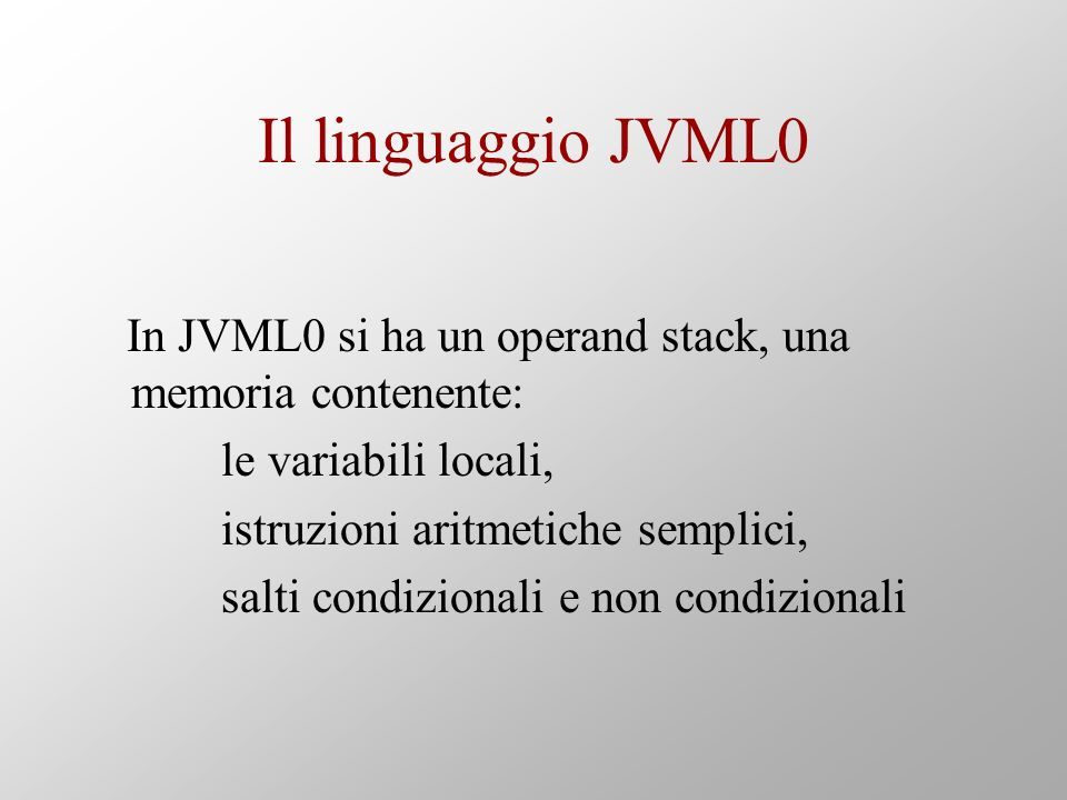 In JVML0 si ha un operand stack, una memoria contenente: le variabili locali, istruzioni aritmetiche semplici, salti condizionali e non condizionali