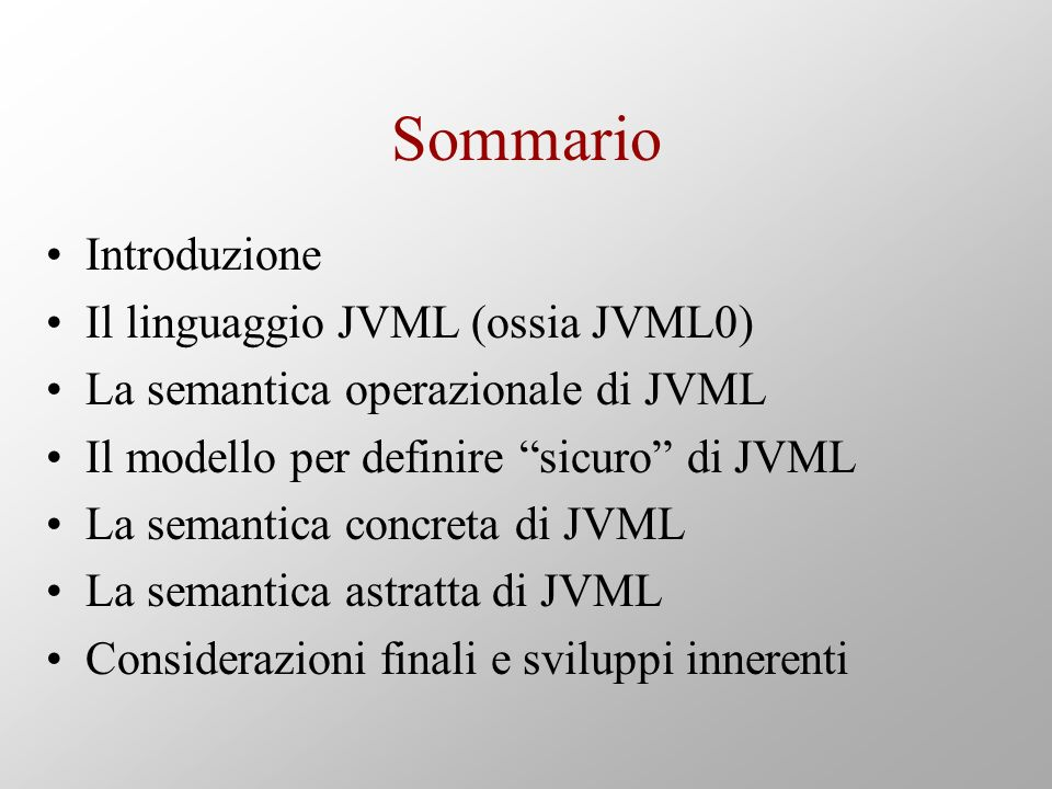 Sommario Introduzione Il linguaggio JVML (ossia JVML0) La semantica operazionale di JVML Il modello per definire sicuro di JVML La semantica concreta di JVML La semantica astratta di JVML Considerazioni finali e sviluppi innerenti