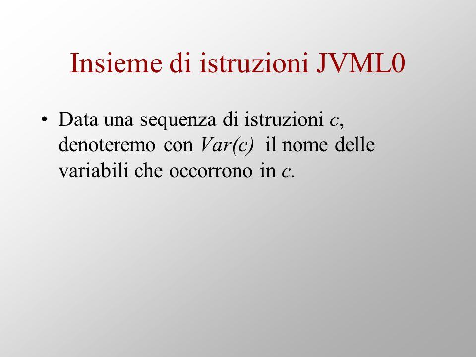 Insieme di istruzioni JVML0 Data una sequenza di istruzioni c, denoteremo con Var(c) il nome delle variabili che occorrono in c.